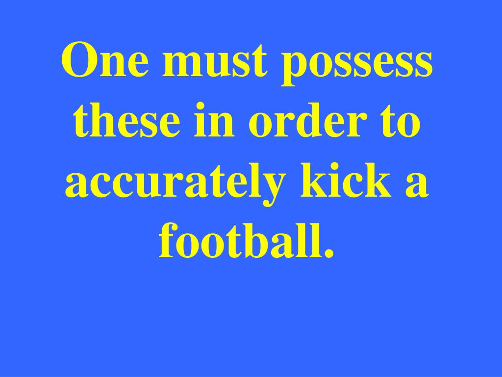 One must possess these in order to accurately kick a football.