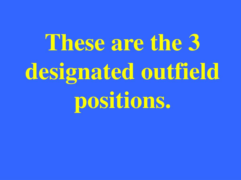These are the 3 designated outfield positions.