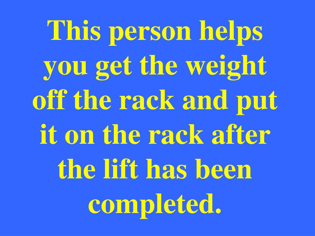 This person helps you get the weight off the rack and put it on the rack after the lift has been completed.