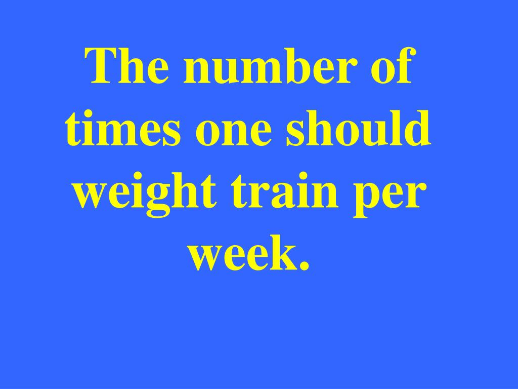 The number of times one should weight train per week.