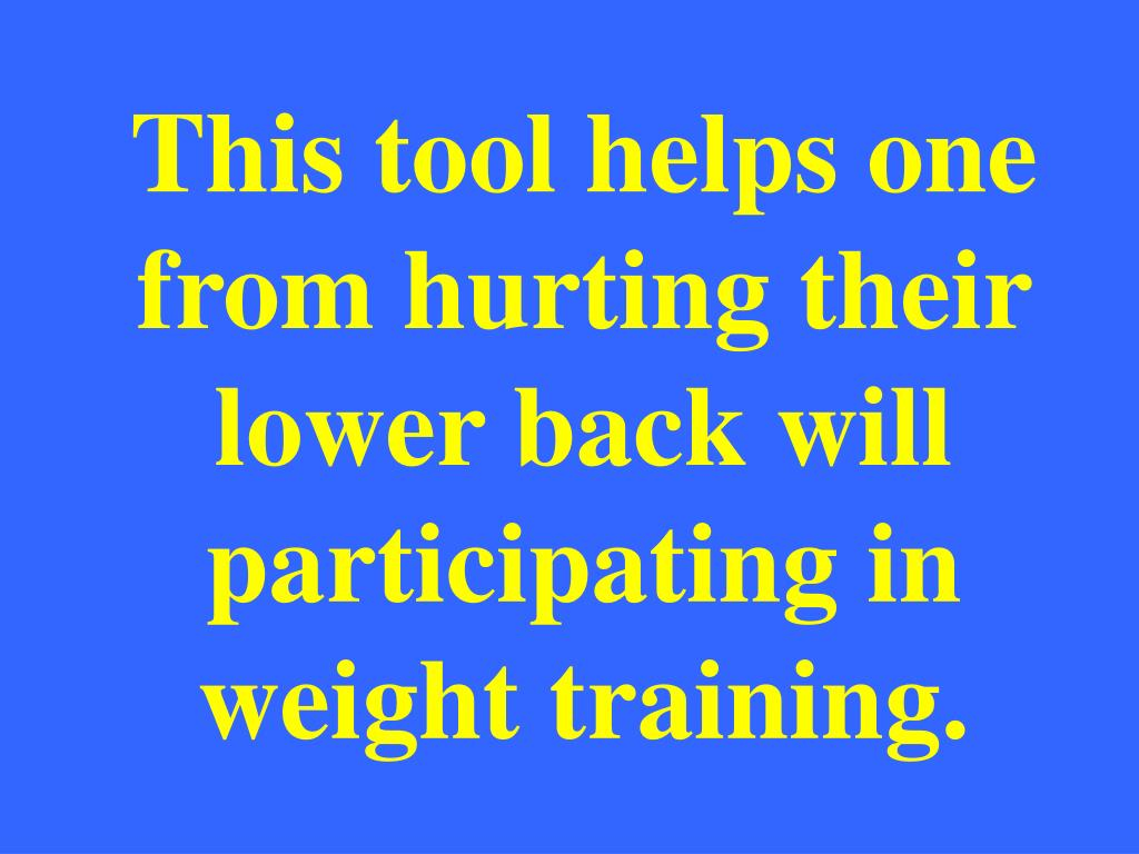 This tool helps one from hurting their lower back will participating in weight training.