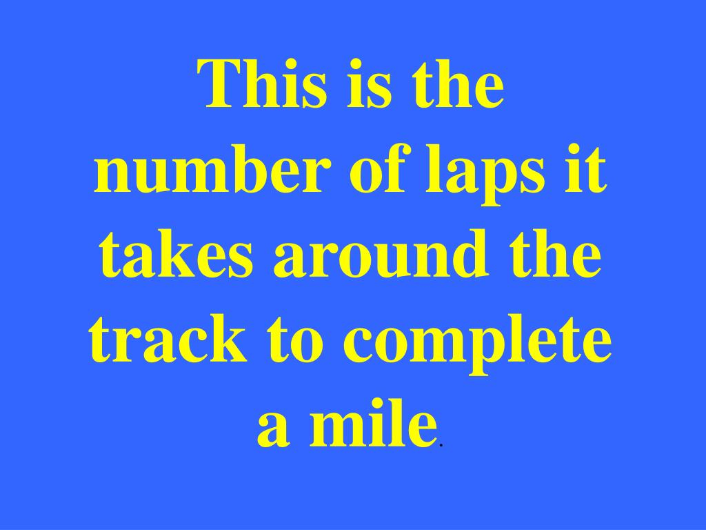 This is the number of laps it takes around the track to complete a mile