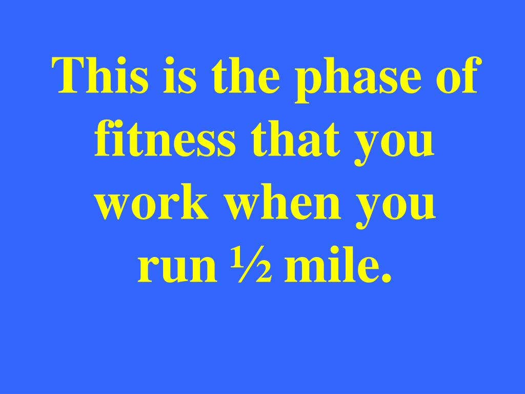This is the phase of fitness that you work when you run ½ mile.