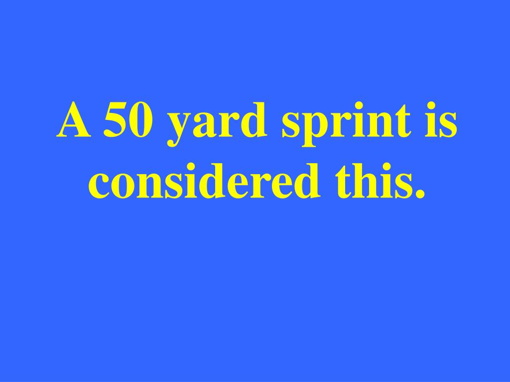 A 50 yard sprint is considered this.