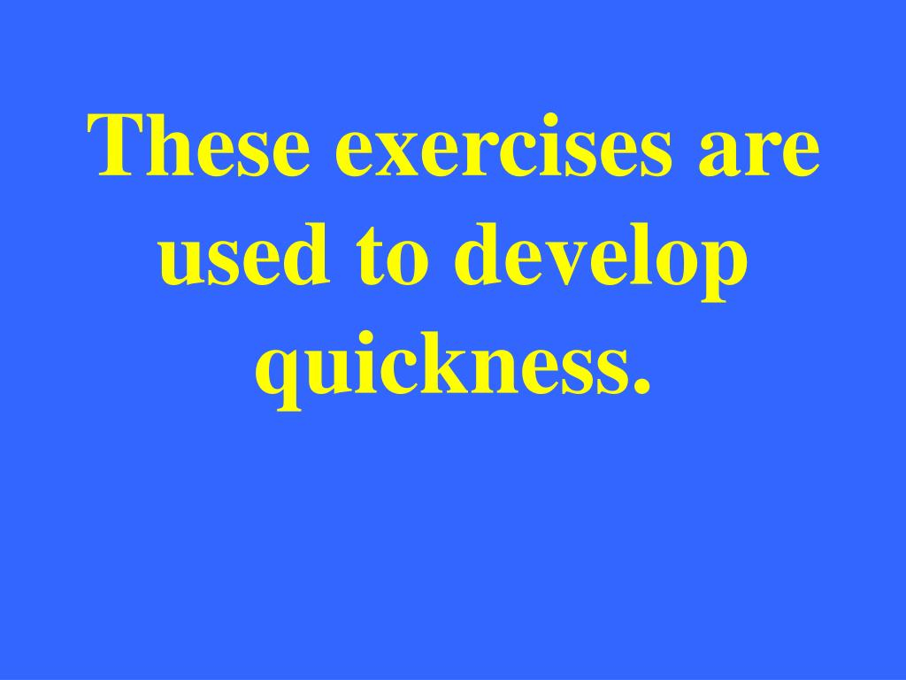 These exercises are used to develop quickness.