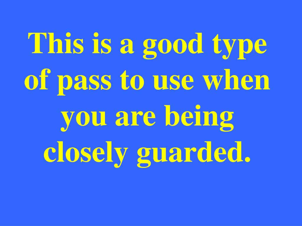 This is a good type of pass to use when you are being closely guarded.