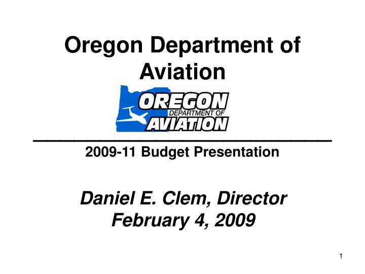 Oregon department of aviation 2009 11 budget presentation daniel e clem director february 4 2009