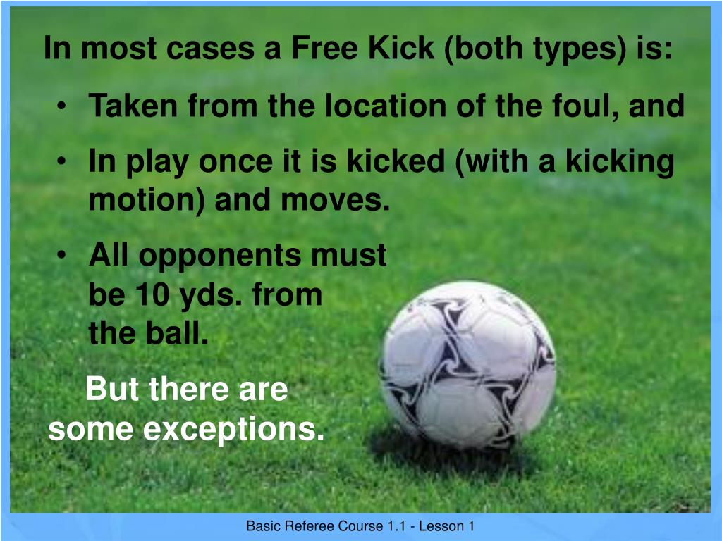 In most cases a Free Kick (both types) is: