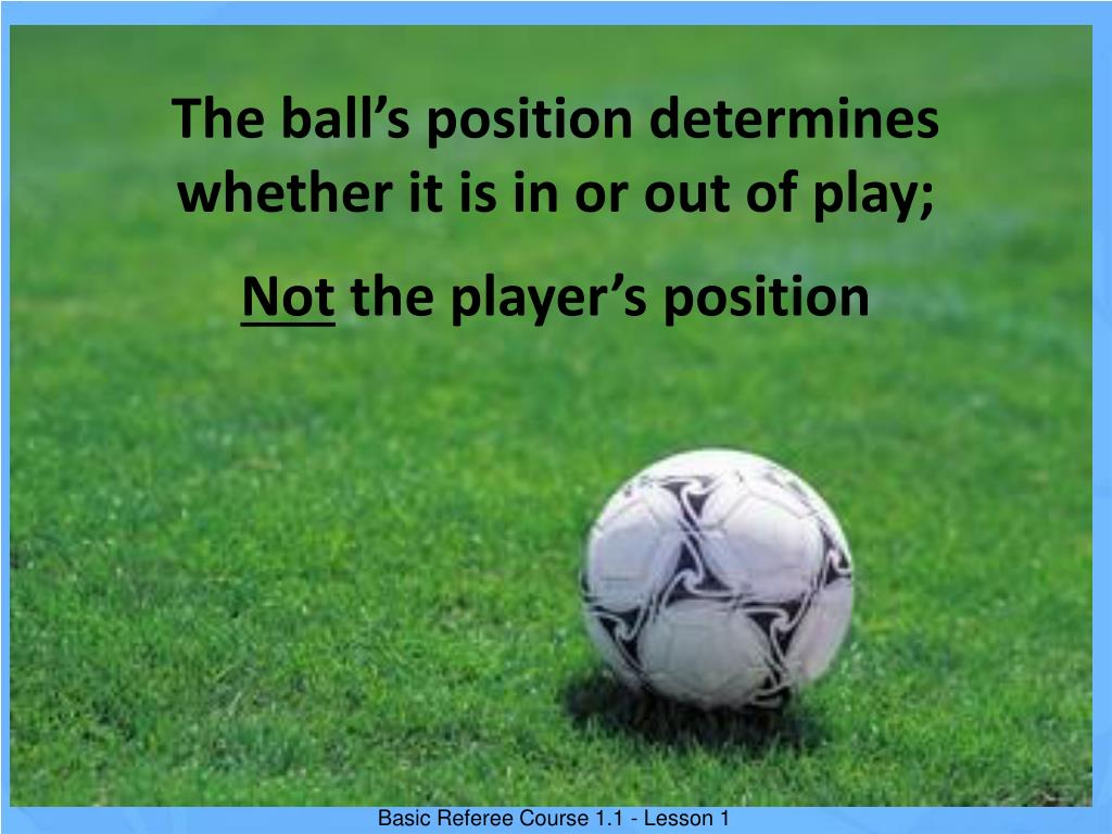 The ball's position determines whether it is in or out of play;
