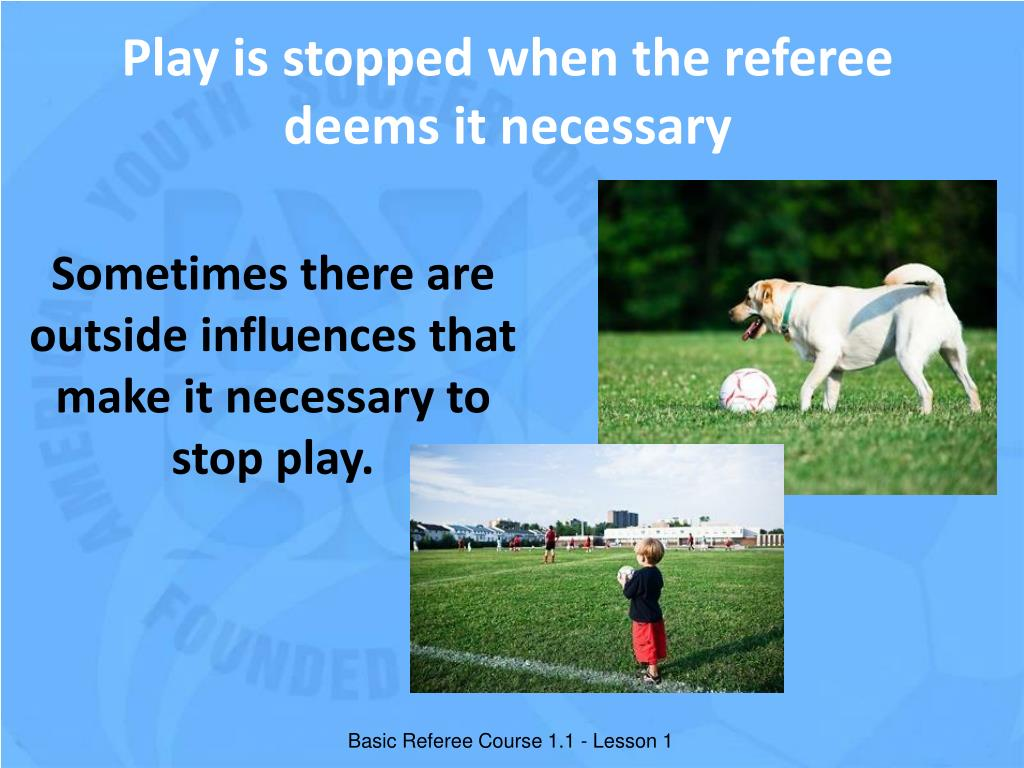 Play is stopped when the referee deems it necessary