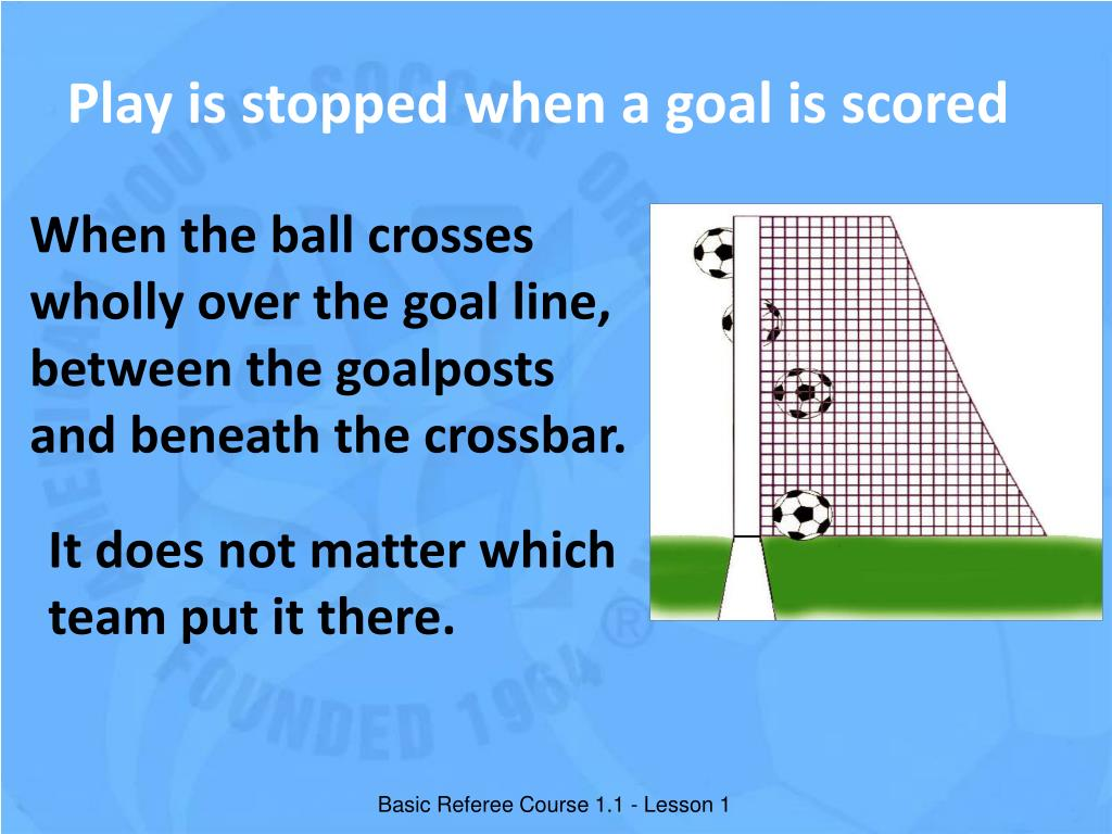 Play is stopped when a goal is scored