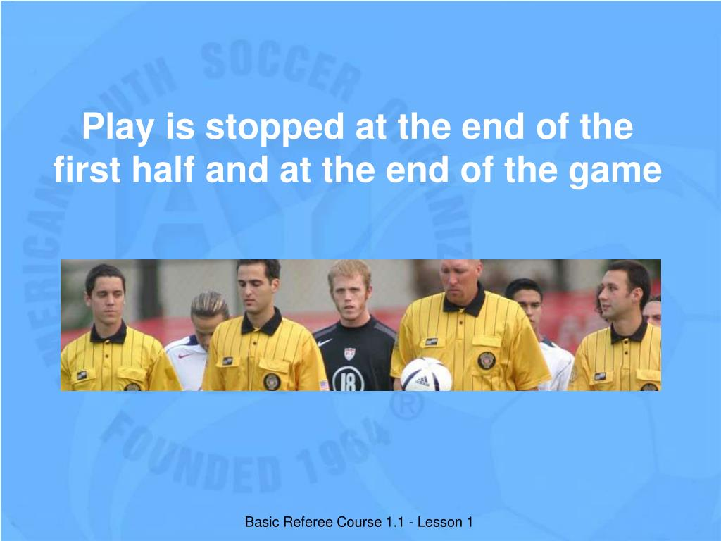 Play is stopped at the end of the first half and at the end of the game