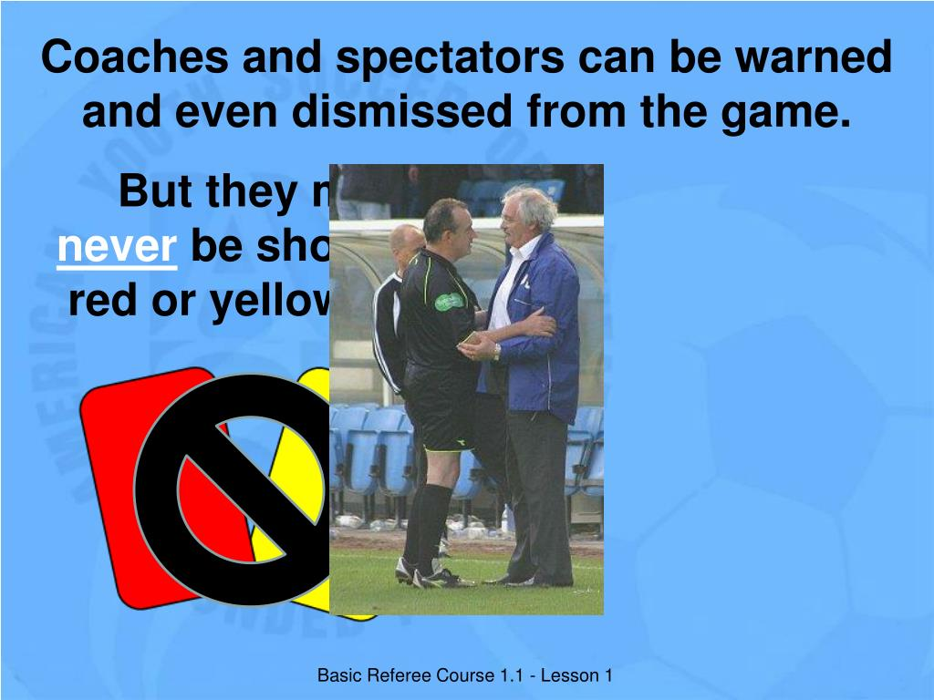 Coaches and spectators can be warned and even dismissed from the game.