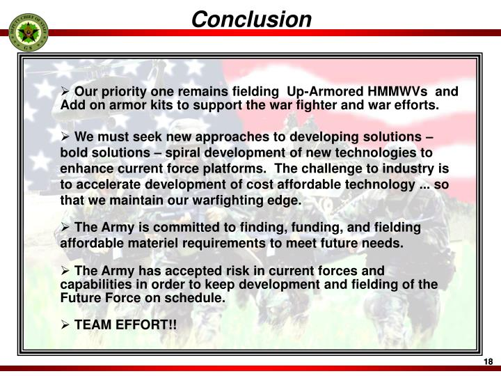 Our priority one remains fielding  Up-Armored HMMWVs  and Add on armor kits to support the war fighter and war efforts.