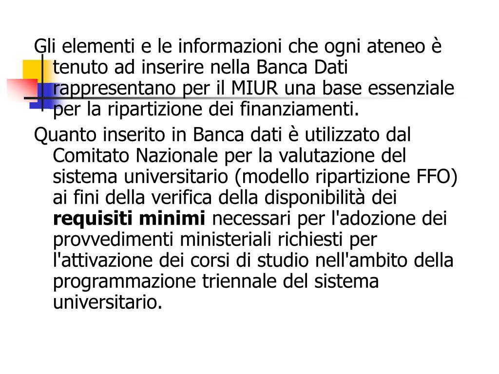 Gli elementi e le informazioni che ogni ateneo è tenuto ad inserire nella Banca Dati rappresentano per il MIUR una base essenziale per la ripartizione dei finanziamenti.