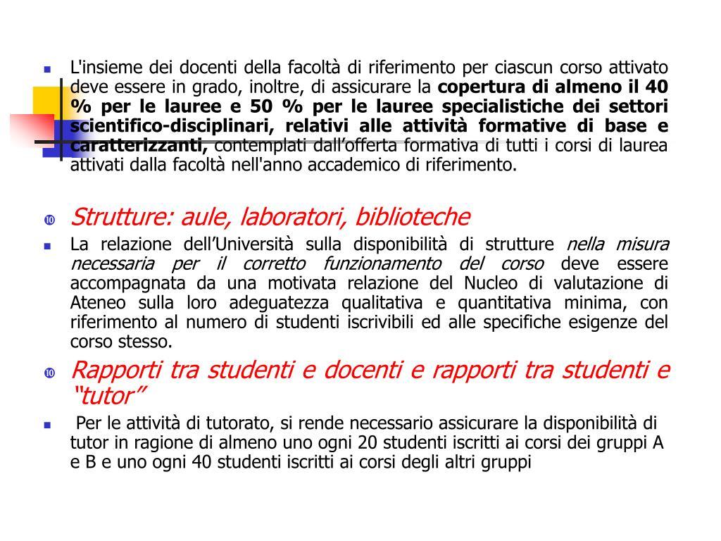 L'insieme dei docenti della facoltà di riferimento per ciascun corso attivato deve essere in grado, inoltre, di assicurare la