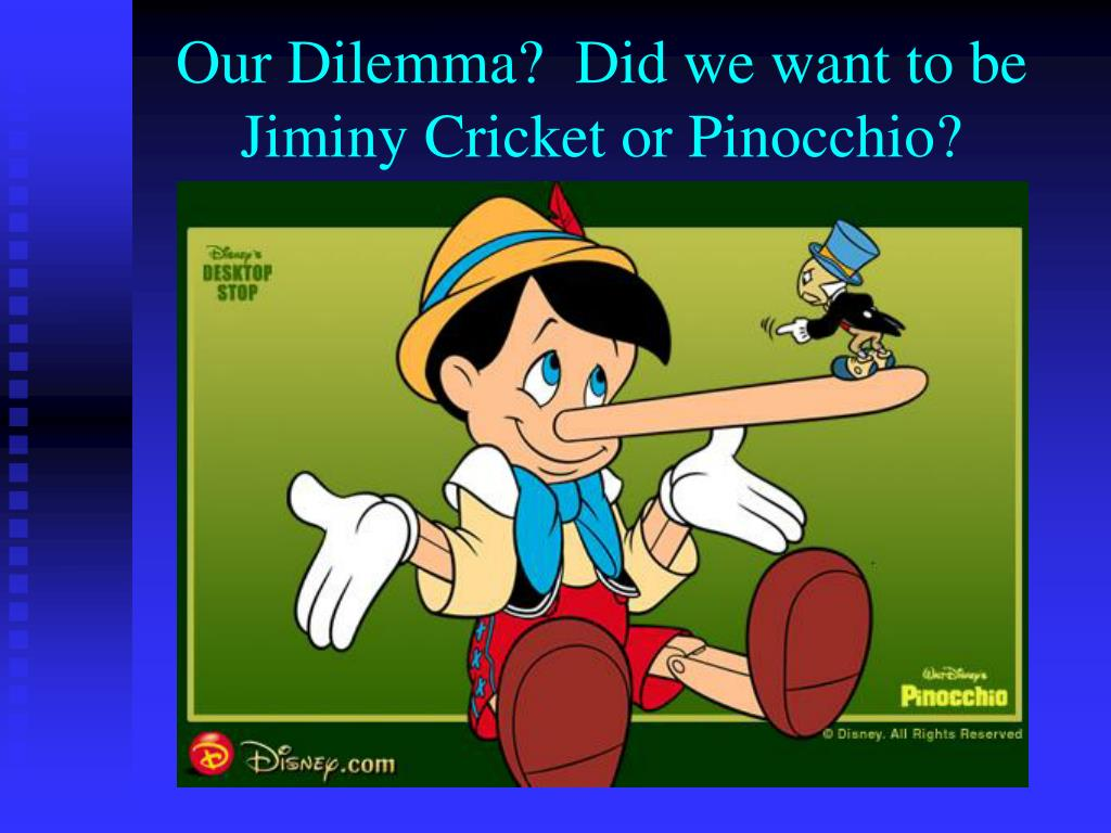 Our Dilemma?  Did we want to be Jiminy Cricket or Pinocchio?