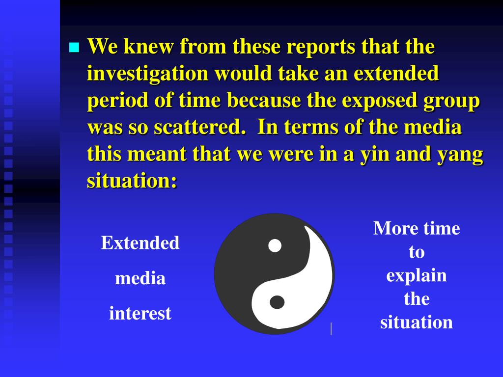 We knew from these reports that the investigation would take an extended period of time because the exposed group was so scattered.  In terms of the media this meant that we were in a yin and yang situation: