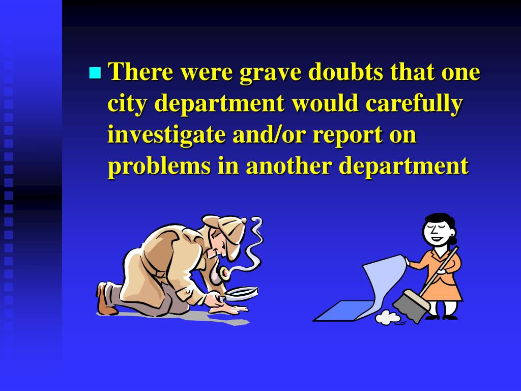 There were grave doubts that one city department would carefully investigate and/or report on problems in another department