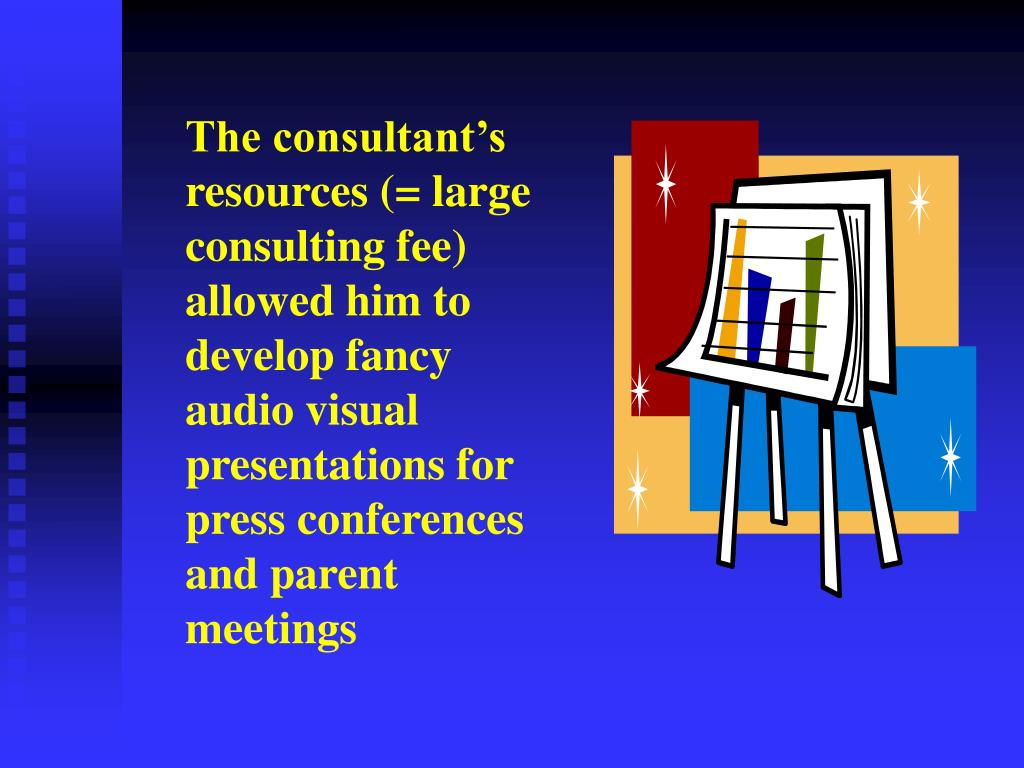 The consultant's resources (= large consulting fee) allowed him to develop fancy audio visual presentations for press conferences and parent meetings