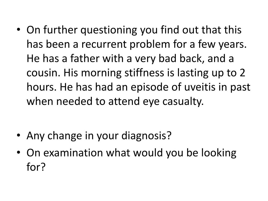 On further questioning you find out that this has been a recurrent problem for a few years. He has a father with a very bad back, and a cousin. His morning stiffness is lasting up to 2 hours. He has had an episode of uveitis in past when needed to attend eye casualty.