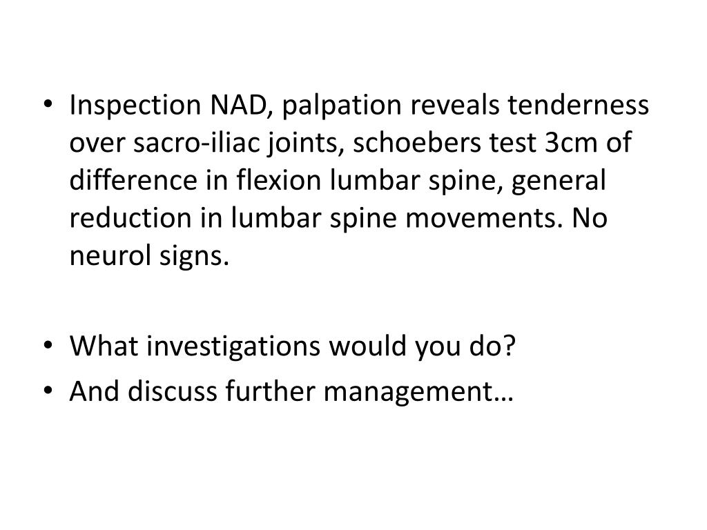 Inspection NAD, palpation reveals tenderness over sacro-iliac joints, schoebers test 3cm of difference in flexion lumbar spine, general reduction in lumbar spine movements. No neurol signs.