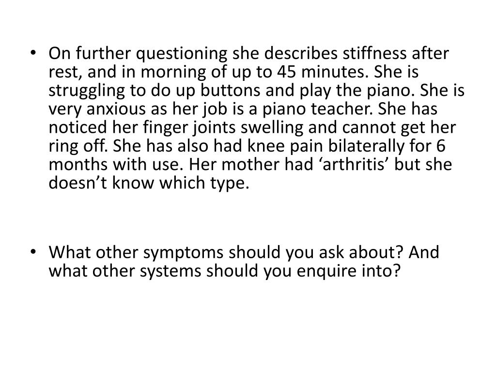 On further questioning she describes stiffness after rest, and in morning of up to 45 minutes. She is struggling to do up buttons and play the piano. She is very anxious as her job is a piano teacher. She has noticed her finger joints swelling and cannot get her ring off. She has also had knee pain bilaterally for 6 months with use. Her mother had 'arthritis' but she doesn't know which type.
