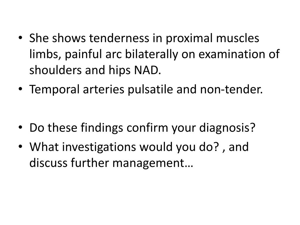 She shows tenderness in proximal muscles limbs, painful arc bilaterally on examination of shoulders and hips NAD.