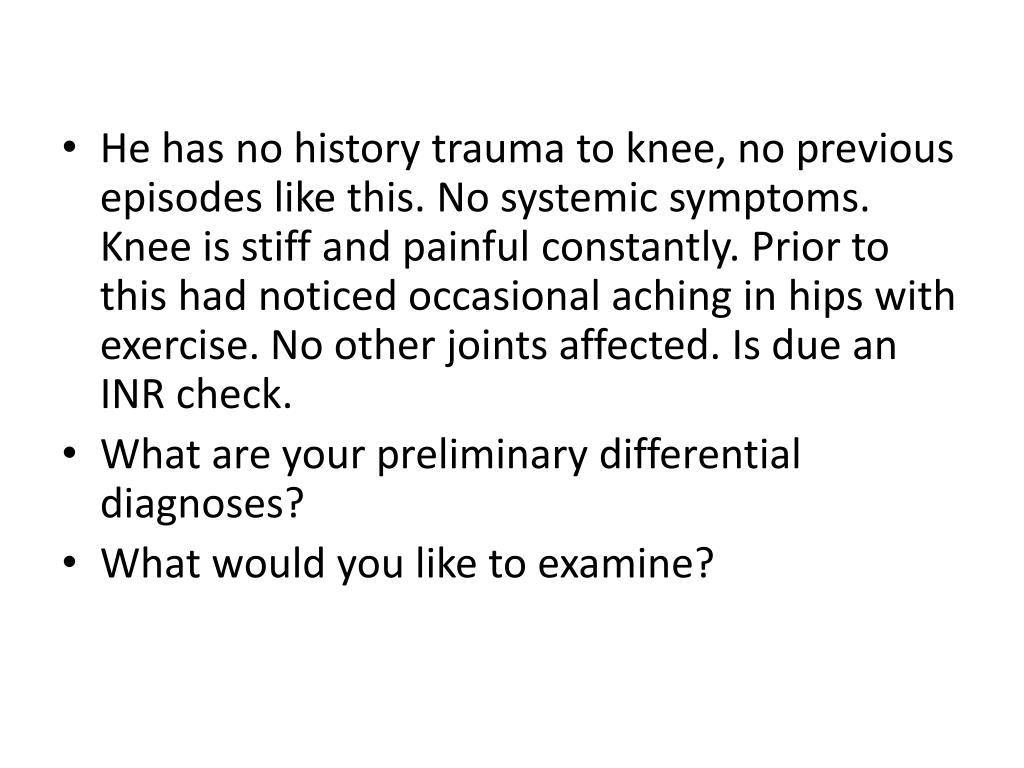 He has no history trauma to knee, no previous episodes like this. No systemic symptoms. Knee is stiff and painful constantly. Prior to this had noticed occasional aching in hips with exercise. No other joints affected. Is due an INR check.
