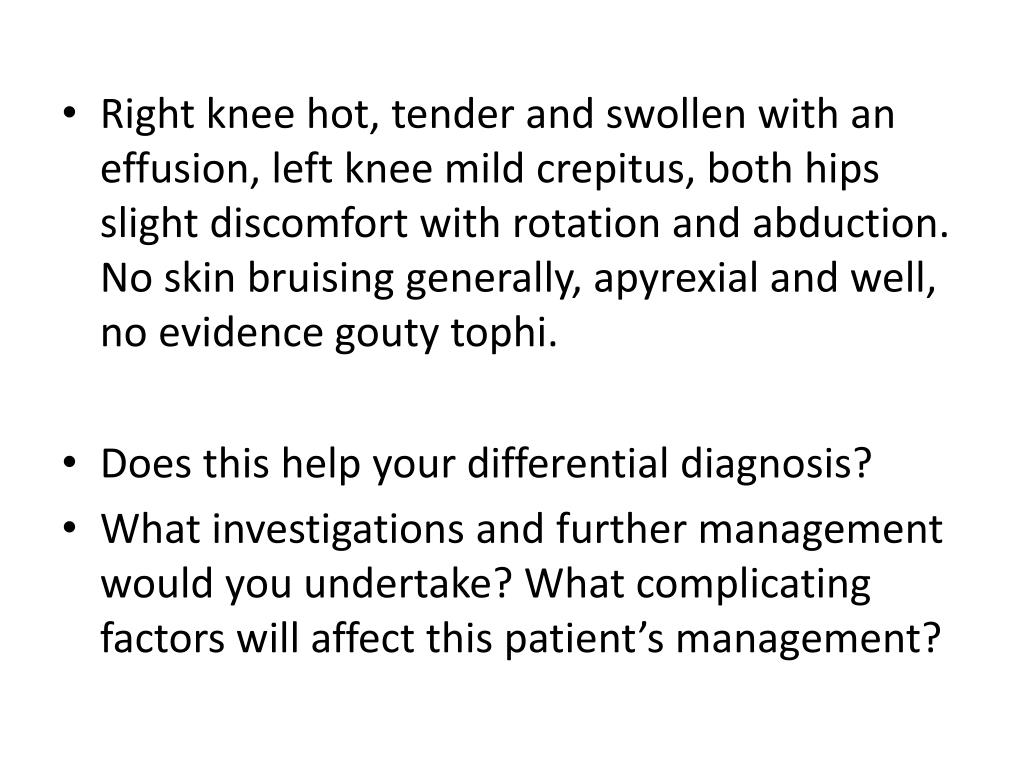 Right knee hot, tender and swollen with an effusion, left knee mild crepitus, both hips slight discomfort with rotation and abduction. No skin bruising generally, apyrexial and well, no evidence gouty tophi.