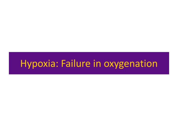 Hypoxia: Failure in oxygenation