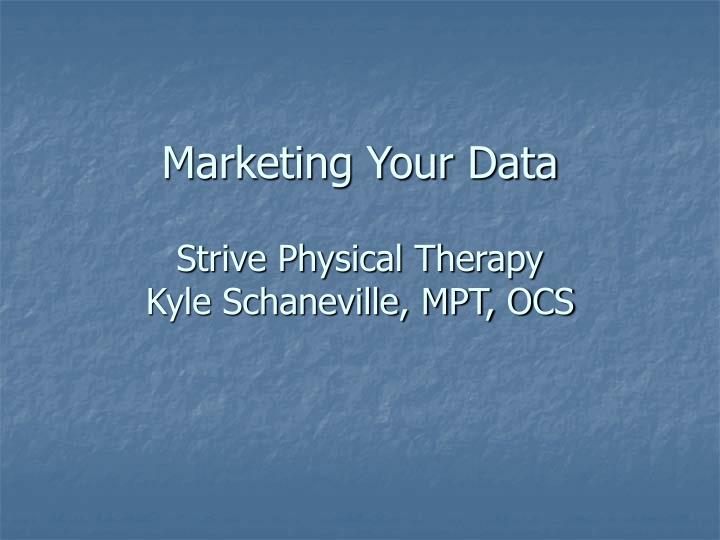 Marketing your data strive physical therapy kyle schaneville mpt ocs