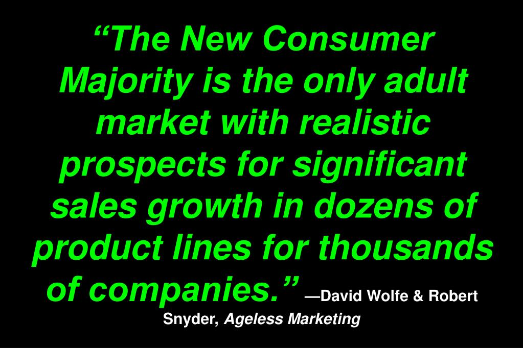 """The New Consumer Majority is the only adult market with realistic prospects for significant sales growth in dozens of product lines for thousands of companies."""