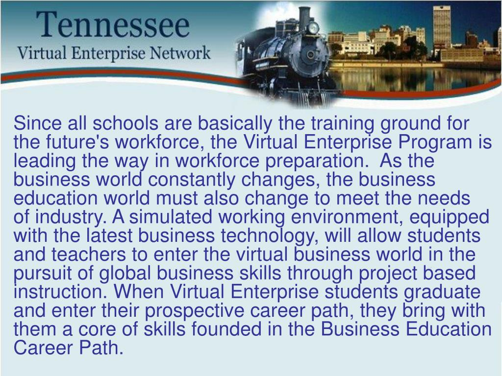 Since all schools are basically the training ground for the future's workforce, the Virtual Enterprise Program is leading the way in workforce preparation.  As the business world constantly changes, the business education world must also change to meet the needs of industry. A simulated working environment, equipped with the latest business technology, will allow students and teachers to enter the virtual business world in the pursuit of global business skills through project based instruction. When Virtual Enterprise students graduate and enter their prospective career path, they bring with them a core of skills founded in the Business Education Career Path.