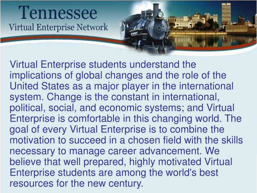 Virtual Enterprise students understand the implications of global changes and the role of the United States as a major player in the international system. Change is the constant in international, political, social, and economic systems; and Virtual Enterprise is comfortable in this changing world. The goal of every Virtual Enterprise is to combine the motivation to succeed in a chosen field with the skills necessary to manage career advancement. We believe that well prepared, highly motivated Virtual Enterprise students are among the world's best resources for the new century.