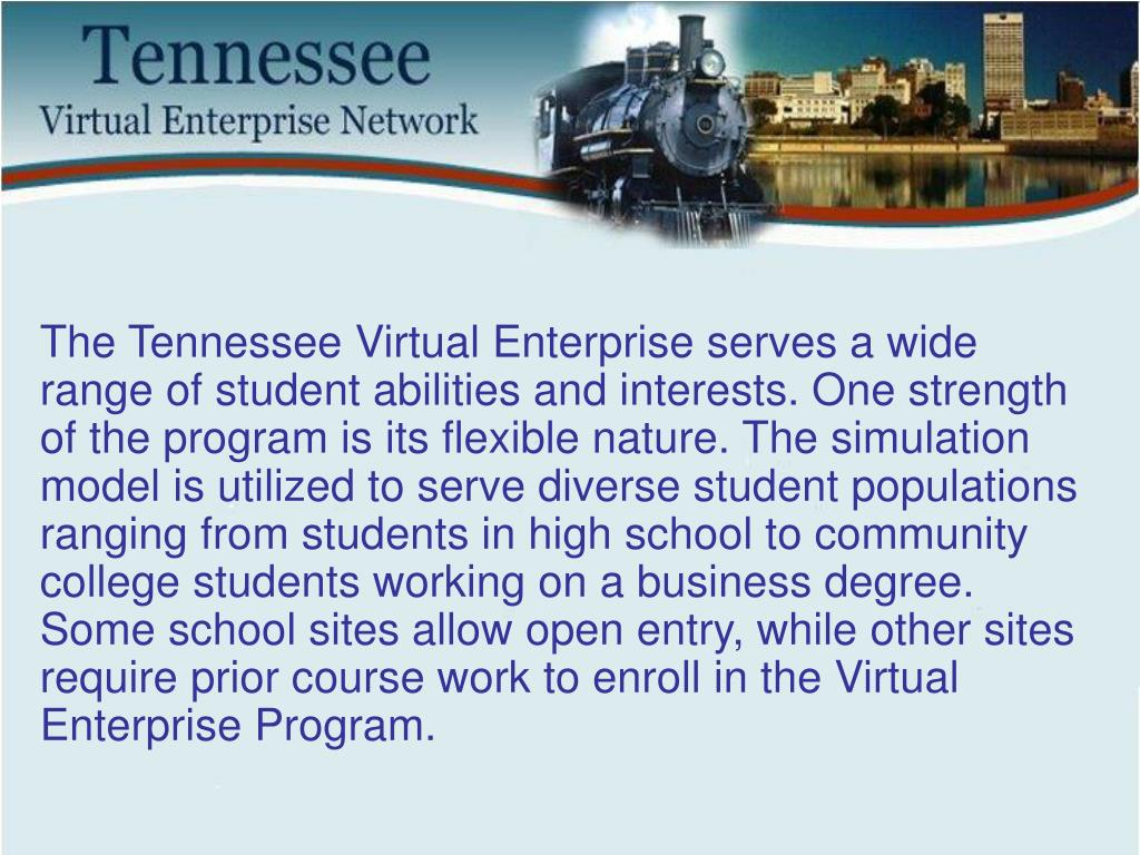 The Tennessee Virtual Enterprise serves a wide range of student abilities and interests. One strength of the program is its flexible nature. The simulation model is utilized to serve diverse student populations ranging from students in high school to community college students working on a business degree. Some school sites allow open entry, while other sites require prior course work to enroll in the Virtual Enterprise Program.
