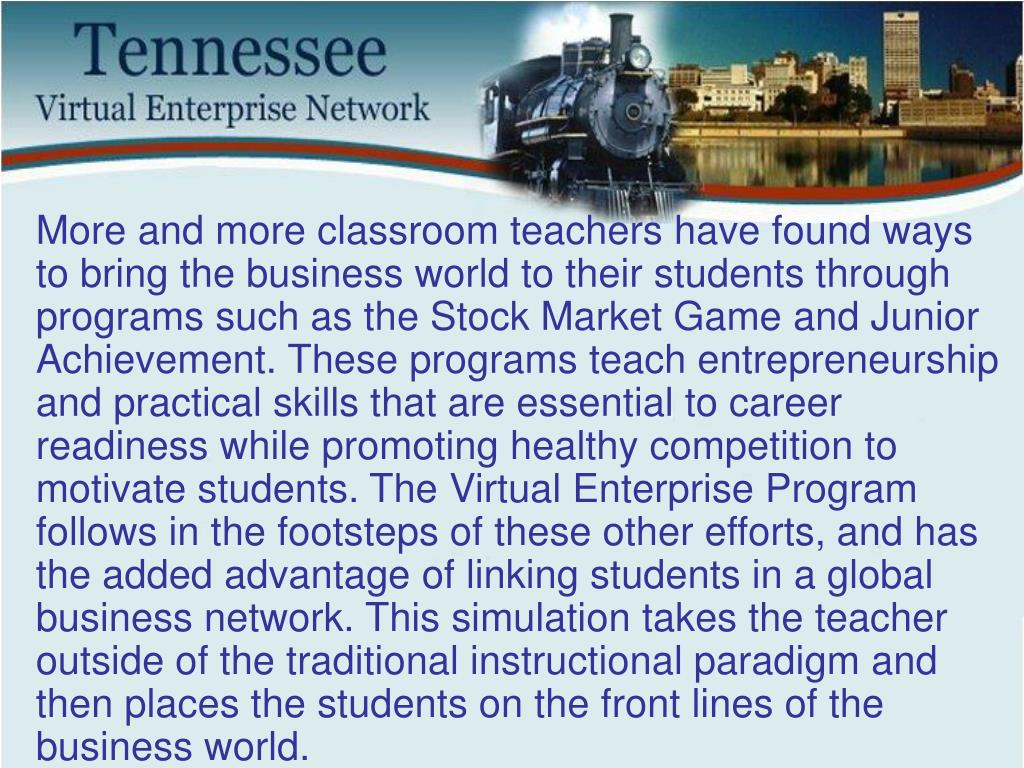 More and more classroom teachers have found ways to bring the business world to their students through programs such as the Stock Market Game and Junior Achievement. These programs teach entrepreneurship and practical skills that are essential to career readiness while promoting healthy competition to motivate students. The Virtual Enterprise Program follows in the footsteps of these other efforts, and has the added advantage of linking students in a global business network. This simulation takes the teacher outside of the traditional instructional paradigm and then places the students on the front lines of the business world.
