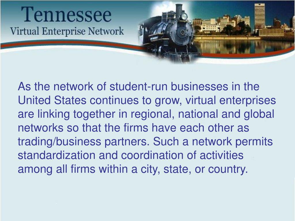 As the network of student-run businesses in the United States continues to grow, virtual enterprises are linking together in regional, national and global networks so that the firms have each other as trading/business partners. Such a network permits standardization and coordination of activities among all firms within a city, state, or country.