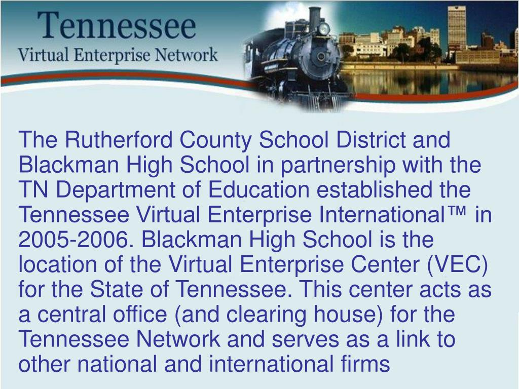 The Rutherford County School District and Blackman High School in partnership with the TN Department of Education established the Tennessee Virtual Enterprise International™ in 2005-2006. Blackman High School is the location of the Virtual Enterprise Center (VEC) for the State of Tennessee. This center acts as a central office (and clearing house) for the Tennessee Network and serves as a link to other national and international firms
