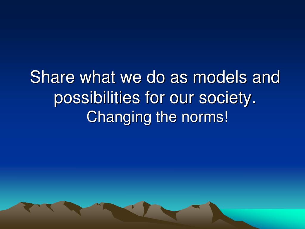 Share what we do as models and possibilities for our society.