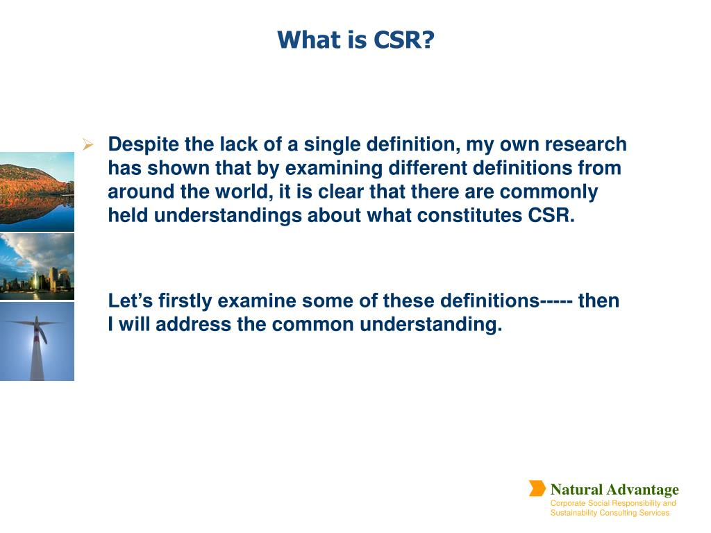 Despite the lack of a single definition, my own research has shown that by examining different definitions from around the world, it is clear that there are commonly held understandings about what constitutes CSR.