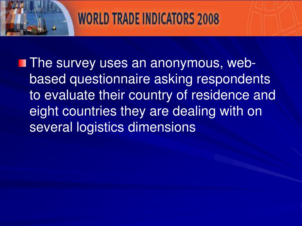 The survey uses an anonymous, web-based questionnaire asking respondents to evaluate their country of residence and eight countries they are dealing with on several logistics dimensions