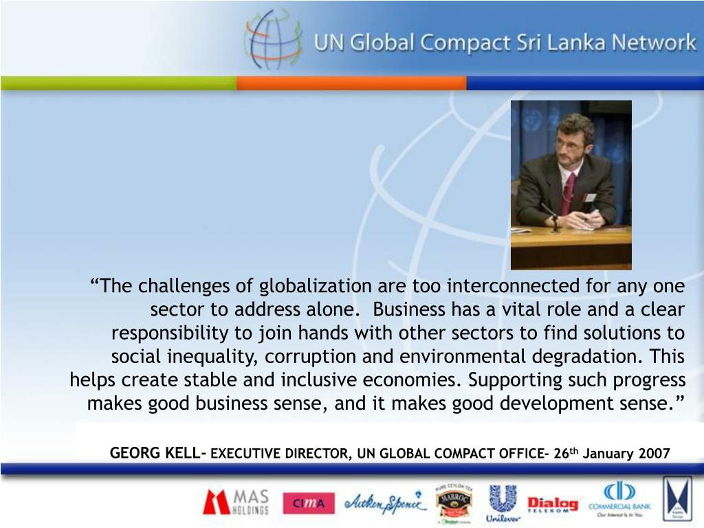 """The challenges of globalization are too interconnected for any one sector to address alone.  Business has a vital role and a clear responsibility to join hands with other sectors to find solutions to social inequality, corruption and environmental degradation. This  helps create stable and inclusive economies. Supporting such progress makes good business sense, and it makes good development sense."""