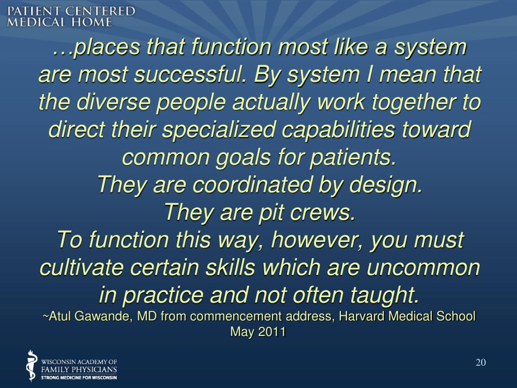 …places that function most like a system are most successful. By system I mean that the diverse people actually work together to direct their specialized capabilities toward common goals for patients.