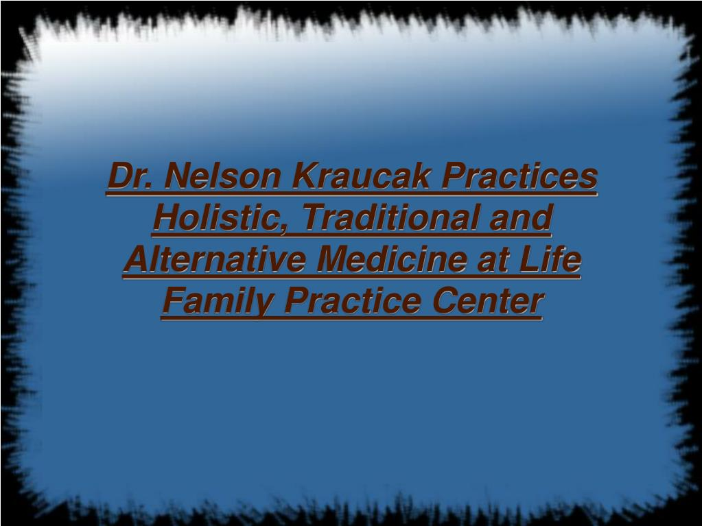 Dr. Nelson Kraucak Practices Holistic, Traditional and Alternative Medicine at Life Family Practice Center