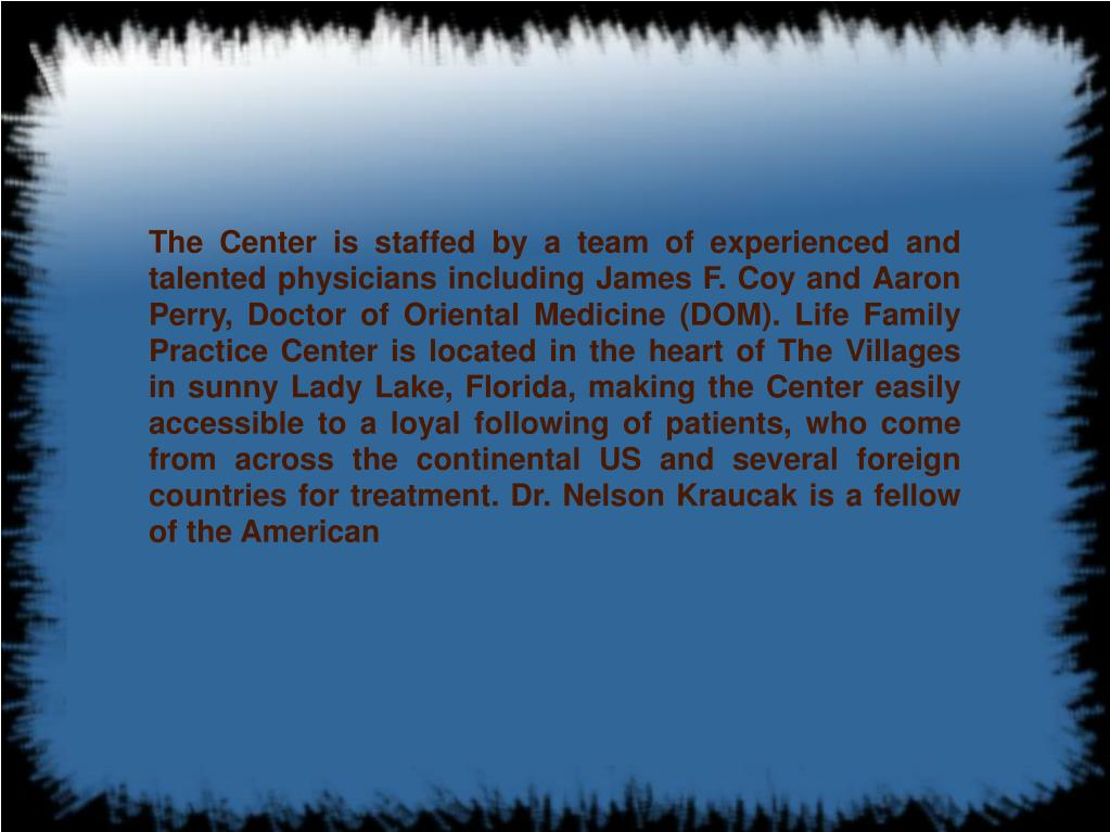 The Center is staffed by a team of experienced and talented physicians including James F. Coy and Aaron Perry, Doctor of Oriental Medicine (DOM). Life Family Practice Center is located in the heart of The Villages in sunny Lady Lake, Florida, making the Center easily accessible to a loyal following of patients, who come from across the continental US and several foreign countries for treatment. Dr. Nelson Kraucak is a fellow of the American