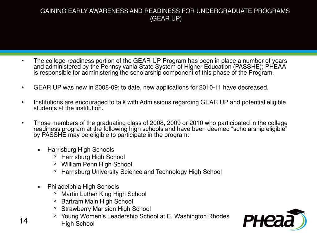 The college-readiness portion of the GEAR UP Program has been in place a number of years and administered by the Pennsylvania State System of Higher Education (PASSHE); PHEAA is responsible for administering the scholarship component of this phase of the Program.