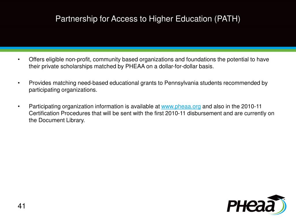 Offers eligible non-profit, community based organizations and foundations the potential to have their private scholarships matched by PHEAA on a dollar-for-dollar basis.
