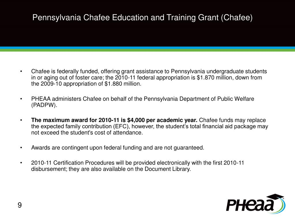 Chafee is federally funded, offering grant assistance to Pennsylvania undergraduate students in or aging out of foster care; the 2010-11 federal appropriation is $1.870 million, down from the 2009-10 appropriation of $1.880 million.
