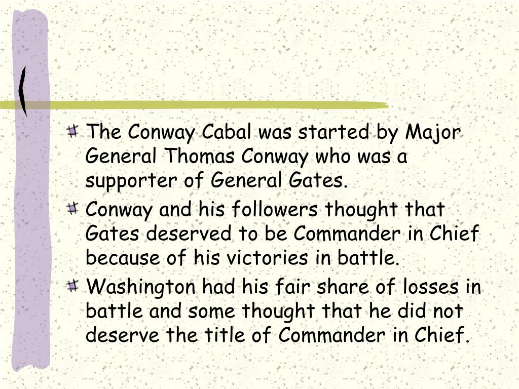 The Conway Cabal was started by Major General Thomas Conway who was a supporter of General Gates.